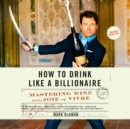 How to Drink like a Billionaire : Mastering Wine with Joie de Vivre - eAudiobook