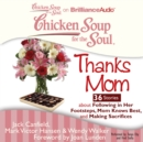 Chicken Soup for the Soul: Thanks Mom - 36 Stories about Following in Her Footsteps, Mom Knows Best, and Making Sacrifices - eAudiobook