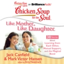 Chicken Soup for the Soul: Like Mother, Like Daughter - 30 Stories about Learning from Each Other, Mutual Support, and the Magical Bond - eAudiobook