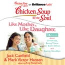 Chicken Soup for the Soul: Like Mother, Like Daughter - 36 Stories about Gratitude, Being There for Each Other, and Saying Goodbye - eAudiobook