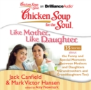 Chicken Soup for the Soul: Like Mother, Like Daughter - 35 Stories about the Funny and Special Moments Between Mothers and Daughters (Grandmothers and Granddaughters Too) - eAudiobook