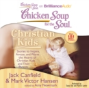Chicken Soup for the Soul: Christian Kids : Stories to Inspire, Amuse, and Warm the Hearts of Christian Kids and Their Parents - eAudiobook