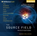 The Source Field Investigations : The Hidden Science and Lost Civilizations behind the 2012 Prophecies - eAudiobook