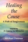 Healing the Cause - A Path of Forgiveness - Inspired by A Course in Miracles - eBook