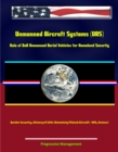 Unmanned Aircraft Systems (UAS): Role of DoD Unmanned Aerial Vehicles for Homeland Security - Border Security, History of UAVs (Remotely Piloted Aircraft - RPA, Drones) - eBook