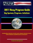 2011 Navy Program Guide: Key Systems, Programs, Initiatives including Ships, Submarines, Aircraft, Carriers, Weapons, Electronics, Sensors, Surface Combatants, Expeditionary Forces, Data Systems - eBook