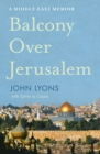 Balcony Over Jerusalem : A Middle East Memoir - eBook