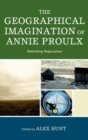 The Geographical Imagination of Annie Proulx : Rethinking Regionalism - eBook