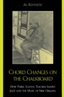 Chord Changes on the Chalkboard : How Public School Teachers Shaped Jazz and the Music of New Orleans - eBook