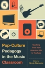 Pop-Culture Pedagogy in the Music Classroom : Teaching Tools from American Idol to YouTube - eBook