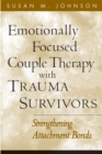 Emotionally Focused Couple Therapy with Trauma Survivors : Strengthening Attachment Bonds - eBook