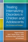 Treating Internalizing Disorders in Children and Adolescents : Core Techniques and Strategies - eBook