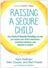 Raising a Secure Child : How Circle of Security Parenting Can Help You Nurture Your Child's Attachment, Emotional Resilience, and Freedom to Explore - Book
