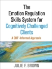 The Emotion Regulation Skills System for Cognitively Challenged Clients : A DBT-Informed Approach - Book