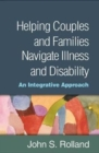 Helping Couples and Families Navigate Illness and Disability : An Integrated Approach - Book