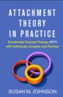 Attachment Theory in Practice : Emotionally Focused Therapy (EFT) with Individuals, Couples, and Families - eBook