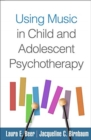Using Music in Child and Adolescent Psychotherapy - Book