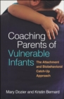 Coaching Parents of Vulnerable Infants : The Attachment and Biobehavioral Catch-Up Approach - Book