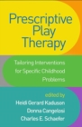Prescriptive Play Therapy : Tailoring Interventions for Specific Childhood Problems - Book
