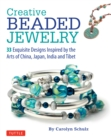 Creative Beaded Jewelry : 33 Exquisite Designs Inspired by the Arts of China, Japan, India and Tibet - eBook