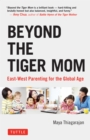 Beyond the Tiger Mom : East-West Parenting for the Global Age - eBook