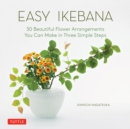 Easy Ikebana : 30 Beautiful Flower Arrangements You Can Make in Three Simple Steps - eBook