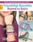 Friendship Bracelets Beyond the Basics : How to Take Bracelet Styles Up a Notch! - Book