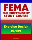 21st Century FEMA Study Course: Exercise Design (IS-139) - Drills, Functional Exercises, Table Top and Full-scale Exercises, Emergency and Disaster Scenario - eBook