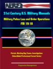 21st Century U.S. Military Manuals: Military Police Law and Order Operations FM 19-10 - Patrols, Working Dog Teams, Investigations (Value-Added Professional Format Series) - eBook