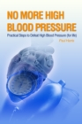 No More High Blood Pressure - Practical Steps to Defeat High Blood Pressure (for Life) - eBook