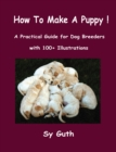 How to Make a Puppy! : A Practical Guide for Dog Breeders with 100+ Illustrations. - eBook