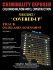 Criminality Exposed Colombo Hilton Hotel Construction Perversely `Covered-Up' : Fraud on Sri Lanka Government         Volume Ii - eBook