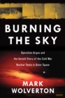 Burning the Sky: Operation Argus and the Untold Story of the Cold War Nuclear Tests in Outer Space - Book