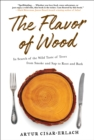 The Flavor of Wood : In Search of the Wild Taste of Trees from Smoke and Sap to Root and Bark - eBook
