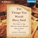 The Things You Would Have Said : The Chance to Say What You Always Wanted Them to Know - eAudiobook