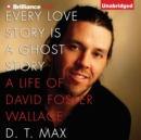 Every Love Story Is a Ghost Story : A Life of David Foster Wallace - eAudiobook