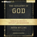 The Idolatry of God : Breaking Our Addiction to Certainty and Satisfaction - eAudiobook