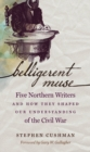 Belligerent Muse : Five Northern Writers and How They Shaped Our Understanding of the Civil War - eBook