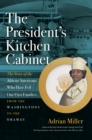The President's Kitchen Cabinet : The Story of the African Americans Who Have Fed Our First Families, from the Washingtons to the Obamas - eBook