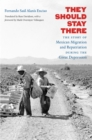 They Should Stay There : The Story of Mexican Migration and Repatriation during the Great Depression - eBook