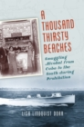 A Thousand Thirsty Beaches : Smuggling Alcohol from Cuba to the South during Prohibition - eBook