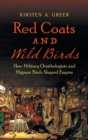 Red Coats and Wild Birds : How Military Ornithologists and Migrant Birds Shaped Empire - Book