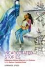 Incarcerated Stories : Indigenous Women Migrants and Violence in the Settler-Capitalist State - eBook