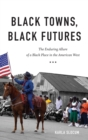 Black Towns, Black Futures : The Enduring Allure of a Black Place in the American West - Book
