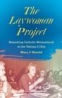 The Laywoman Project : Remaking Catholic Womanhood in the Vatican II Era - Book