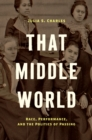 That Middle World : Race, Performance, and the Politics of Passing - eBook