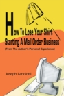 How to Lose Your Shirt Starting a Mail Order Business : (From the Author's Personal Experience) - eBook