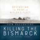 Killing the Bismarck : Destroying the Pride of Hitler's Fleet - eAudiobook