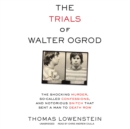The Trials of Walter Ogrod : The Shocking Murder, So-Called Confessions, and Notorious Snitch That Sent a Man to Death Row - eAudiobook