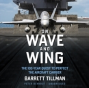 On Wave and Wing : The 100 Year Quest to Perfect the Aircraft Carrier - eAudiobook